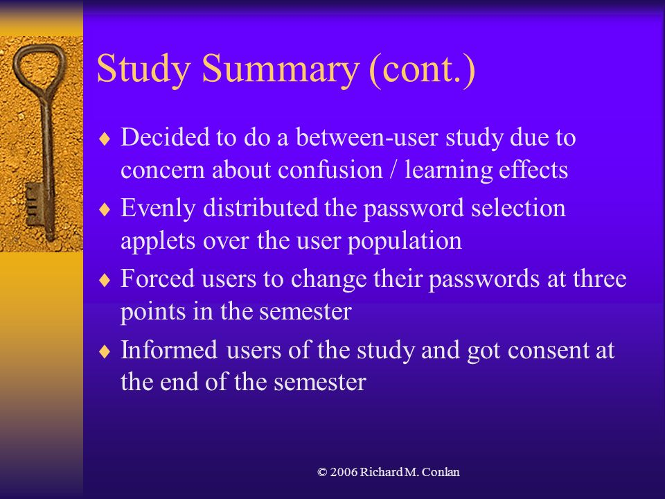 © 2006 Richard M. Conlan Study Summary (cont.) Decided to do a between-user study due to concern about confusion / learning effects Evenly distributed