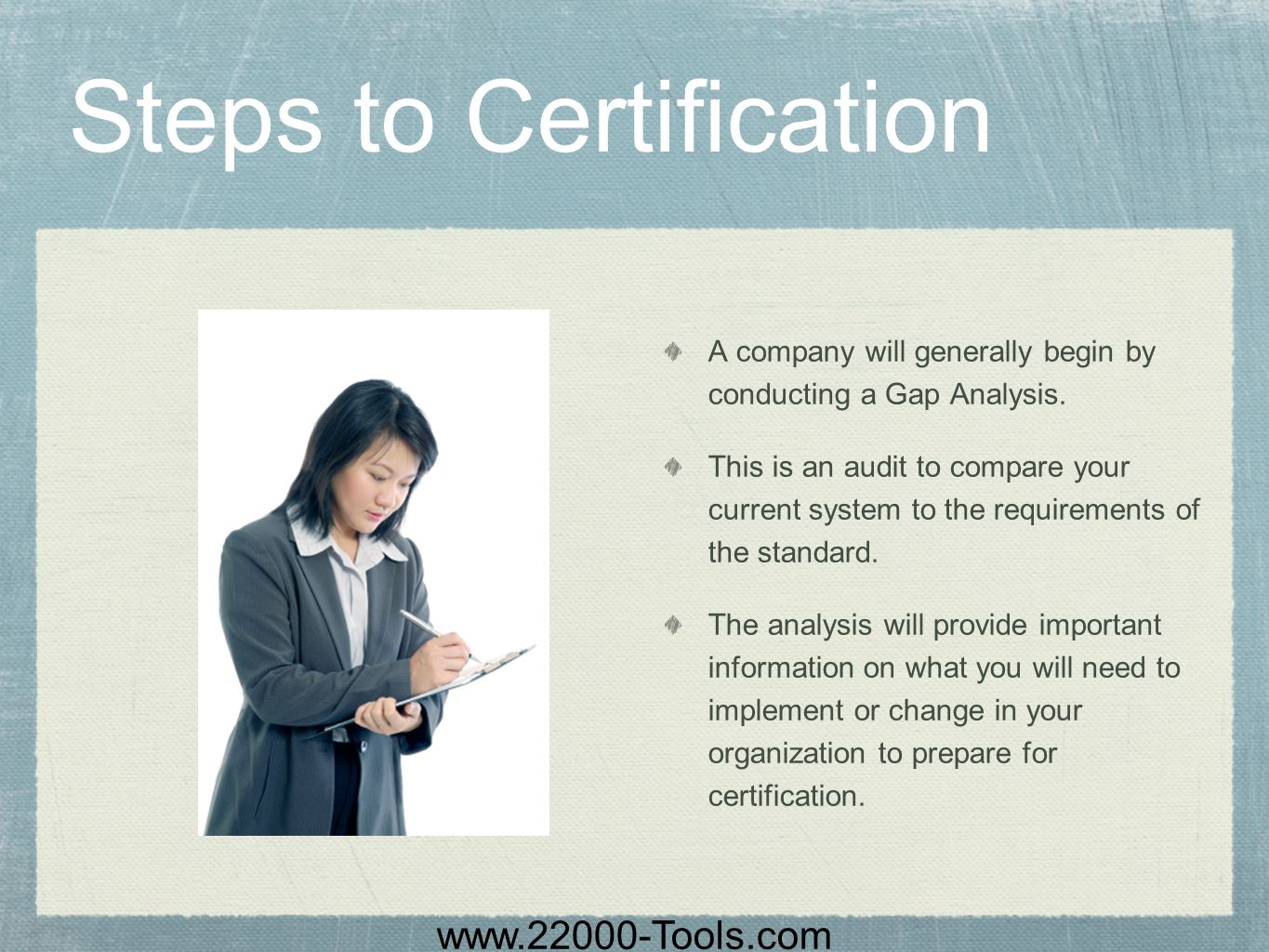 www.22000-Tools.com Steps to Certification A company will generally begin by conducting a Gap Analysis. This is an audit to compare your current syste