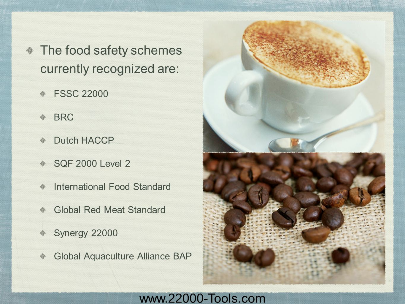 www.22000-Tools.com The food safety schemes currently recognized are: FSSC 22000 BRC Dutch HACCP SQF 2000 Level 2 International Food Standard Global R