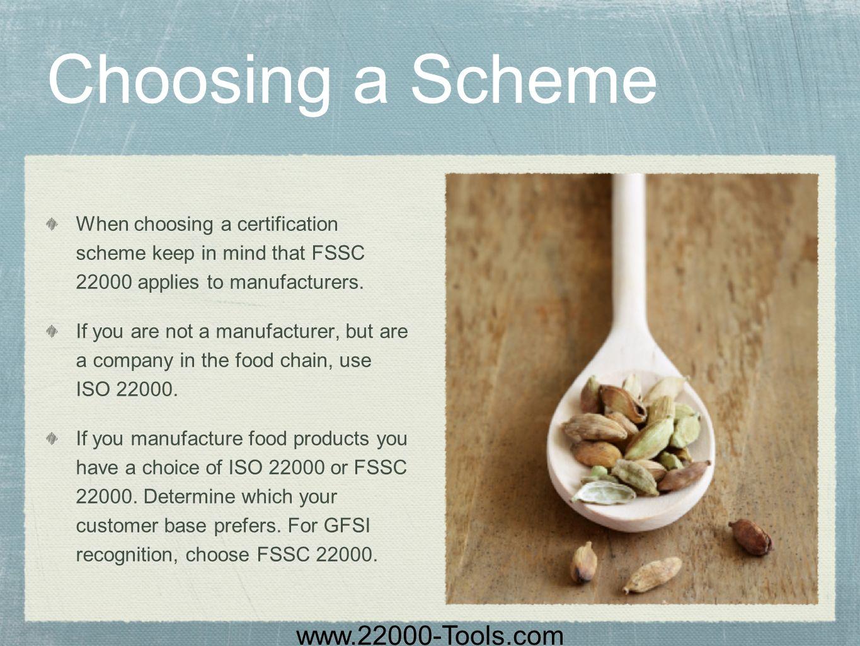 www.22000-Tools.com Choosing a Scheme When choosing a certification scheme keep in mind that FSSC 22000 applies to manufacturers. If you are not a man