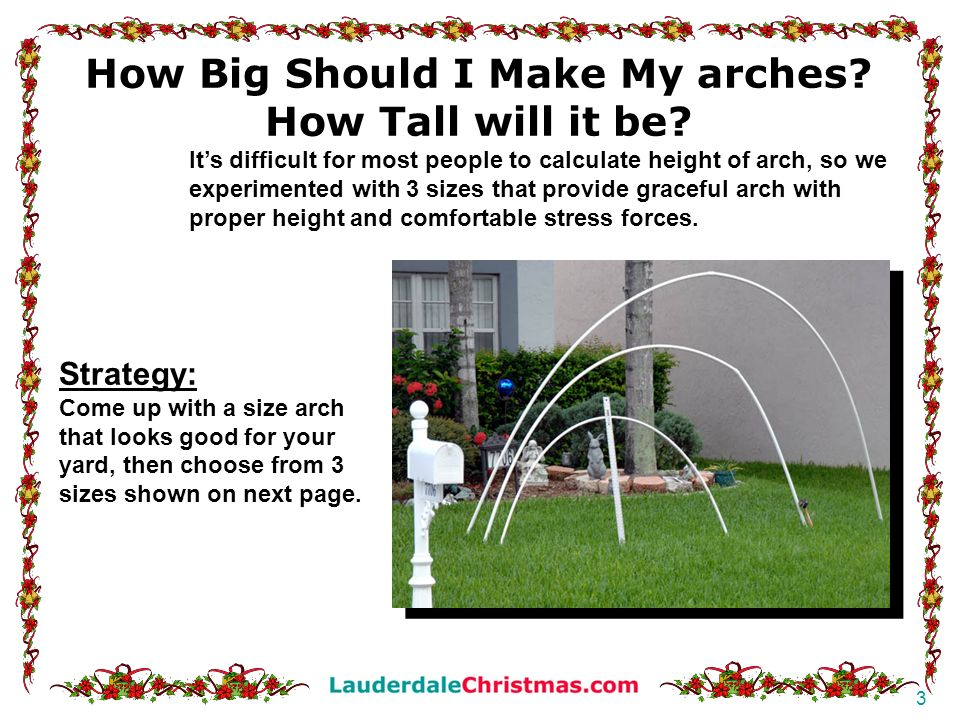 4 6 ft 41 tall Single 10 PVC pipe 9 ft 5 ft tall MEDIUM: 15 ft arch length 7 6 PVC pipe MUST BE SCH 40 7 6 PVC pipe 12 ft 7 ft tall LARGE: 20 ft arch length most popular 10 PVC pipe MUST BE SCH 40 (1) 20 foot white ¾SCH 40 PVC pipe or (2) 10 foot (most stores only carry 10 length) (1) ¾ female threaded coupler (only if you are connecting two 10-foot pieces) (1) ¾ male threaded coupler (only if you are connecting two 10-foot pieces) Requires: (1) 15 foot PVC pipe OR: (2) 10 foot white ¾ SCH 40 PVC pipes cut to 7 6 each (1) ¾ female threaded coupler (1) ¾ male threaded coupler Requires: (1) 10 foot white ¾ PVC You can also use softer gray electrical PVC On this arch.