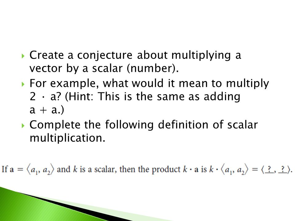 Create a conjecture about multiplying a vector by a scalar (number). For example, what would it mean to multiply 2 · a? (Hint: This is the same as add