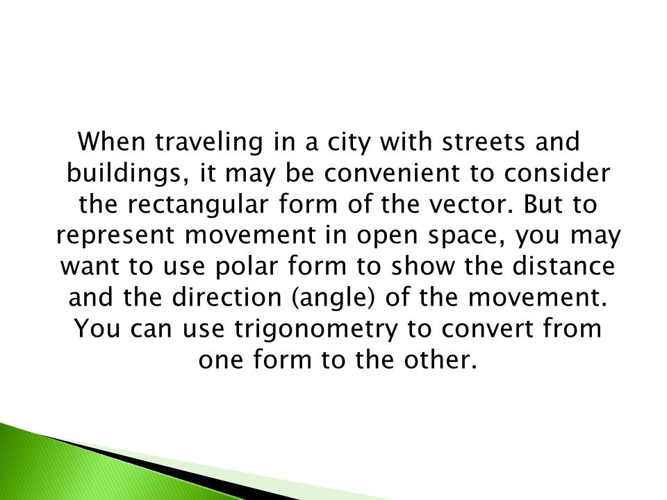When traveling in a city with streets and buildings, it may be convenient to consider the rectangular form of the vector. But to represent movement in