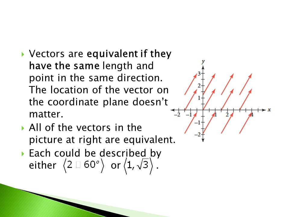 Vectors are equivalent if they have the same length and point in the same direction. The location of the vector on the coordinate plane doesnt matter.