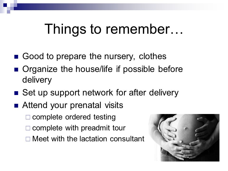 Things to remember… Good to prepare the nursery, clothes Organize the house/life if possible before delivery Set up support network for after delivery Attend your prenatal visits complete ordered testing complete with preadmit tour Meet with the lactation consultant