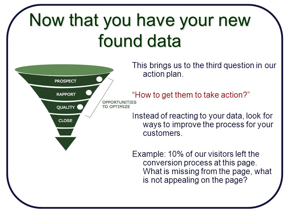 Now that you have your new found data Take on the role of an analyst and fix the holes in the funnel.