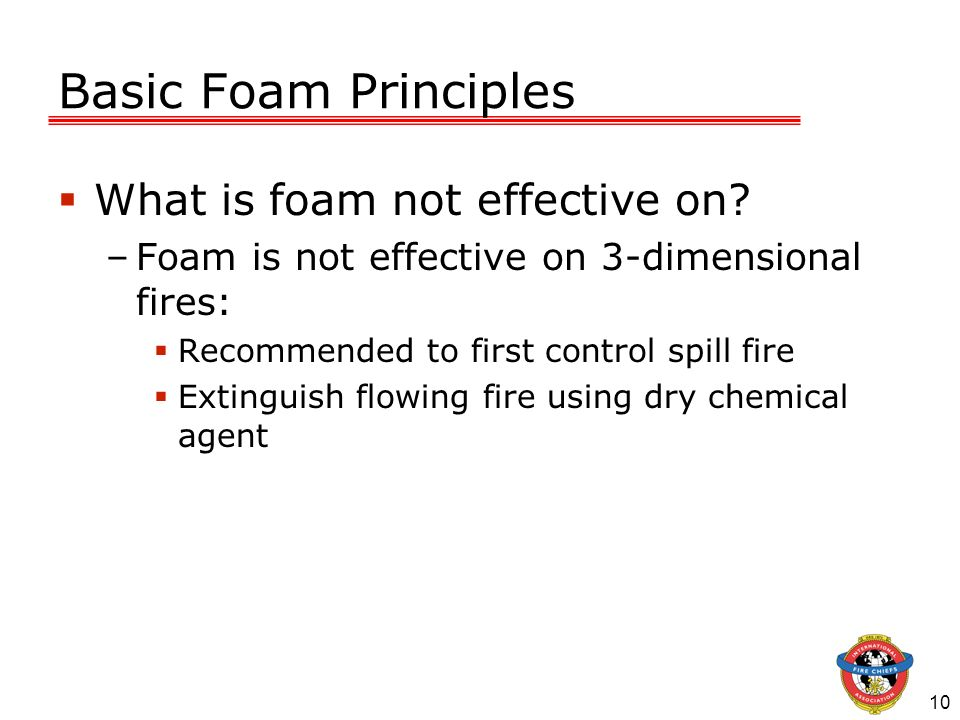 10 Basic Foam Principles What is foam not effective on? –Foam is not effective on 3-dimensional fires: Recommended to first control spill fire Extingu
