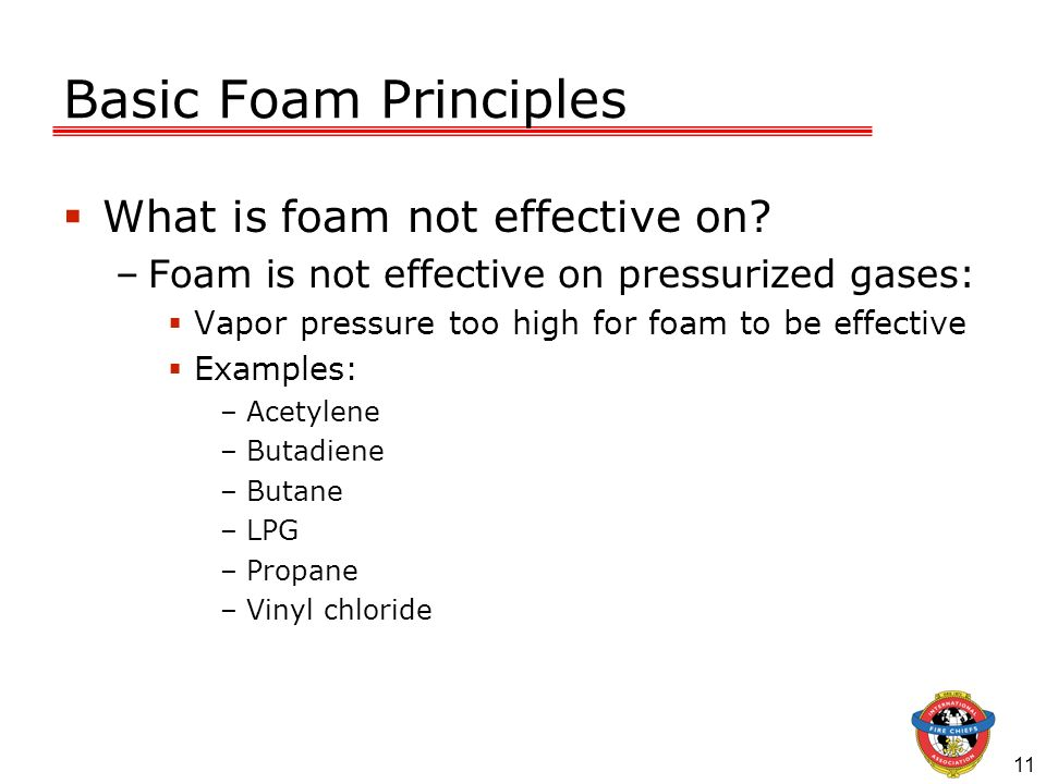 11 Basic Foam Principles What is foam not effective on? –Foam is not effective on pressurized gases: Vapor pressure too high for foam to be effective