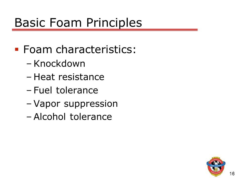 16 Basic Foam Principles Foam characteristics: –Knockdown –Heat resistance –Fuel tolerance –Vapor suppression –Alcohol tolerance