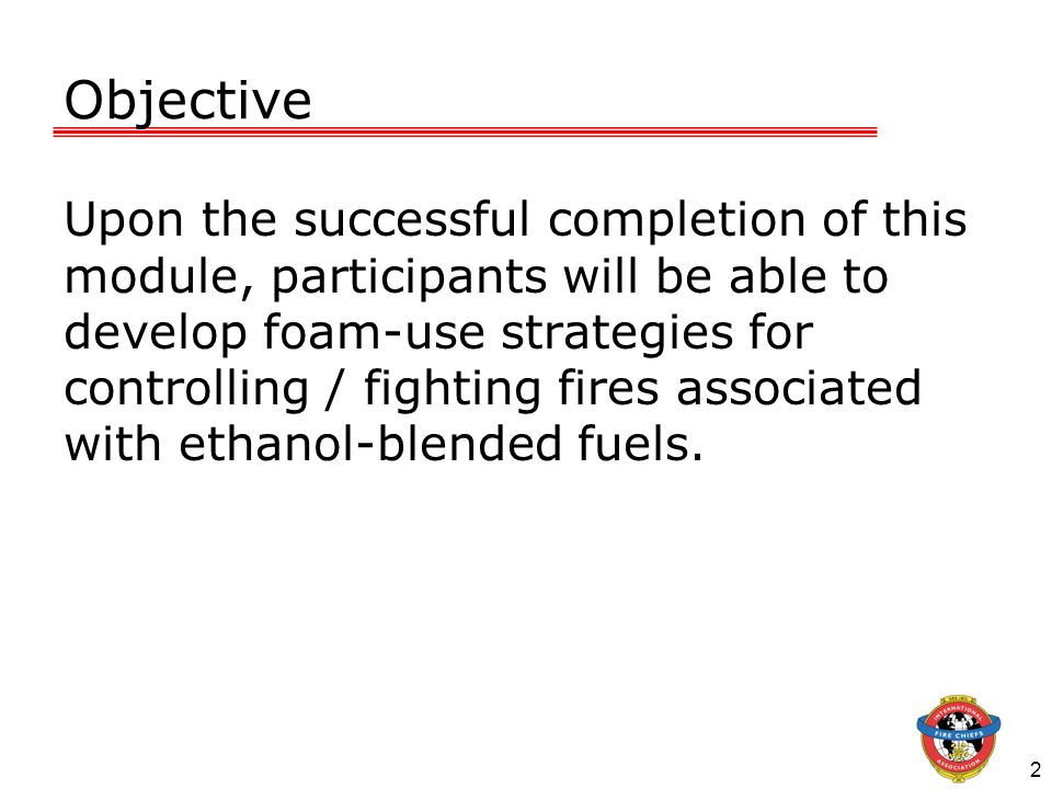 2 Objective Upon the successful completion of this module, participants will be able to develop foam-use strategies for controlling / fighting fires a