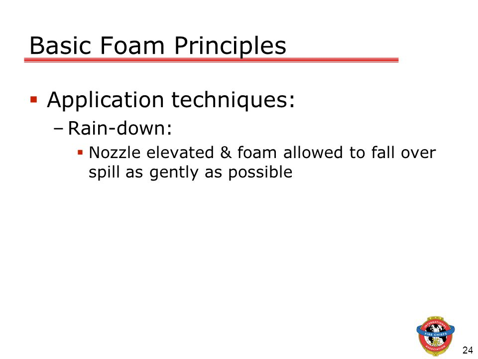 24 Basic Foam Principles Application techniques: –Rain-down: Nozzle elevated & foam allowed to fall over spill as gently as possible