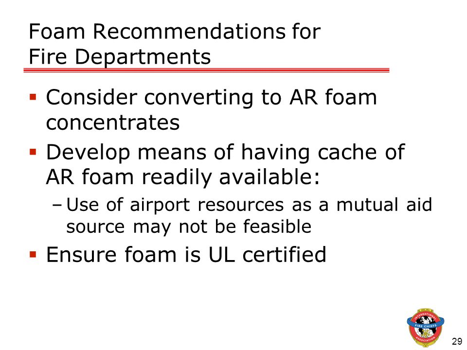 29 Foam Recommendations for Fire Departments Consider converting to AR foam concentrates Develop means of having cache of AR foam readily available: –