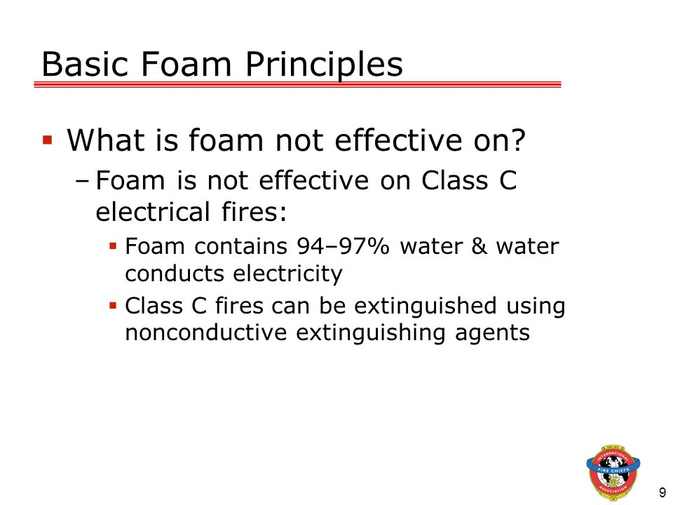 9 Basic Foam Principles What is foam not effective on? –Foam is not effective on Class C electrical fires: Foam contains 94–97% water & water conducts