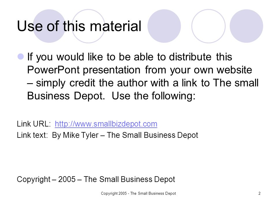 Copyright 2005 - The Small Business Depot2 Use of this material If you would like to be able to distribute this PowerPont presentation from your own website – simply credit the author with a link to The small Business Depot.