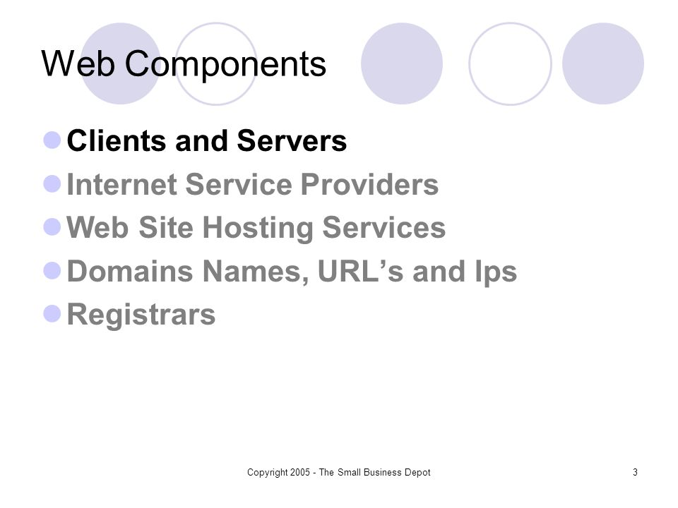 Copyright 2005 - The Small Business Depot3 Web Components Clients and Servers Internet Service Providers Web Site Hosting Services Domains Names, URLs and Ips Registrars