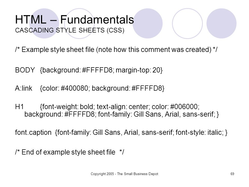 Copyright 2005 - The Small Business Depot69 HTML – Fundamentals CASCADING STYLE SHEETS (CSS) /* Example style sheet file (note how this comment was created) */ BODY{background: #FFFFD8; margin-top: 20} A:link{color: #400080; background: #FFFFD8} H1 {font-weight: bold; text-align: center; color: #006000; background: #FFFFD8; font-family: Gill Sans, Arial, sans-serif; } font.caption {font-family: Gill Sans, Arial, sans-serif; font-style: italic; } /* End of example style sheet file */