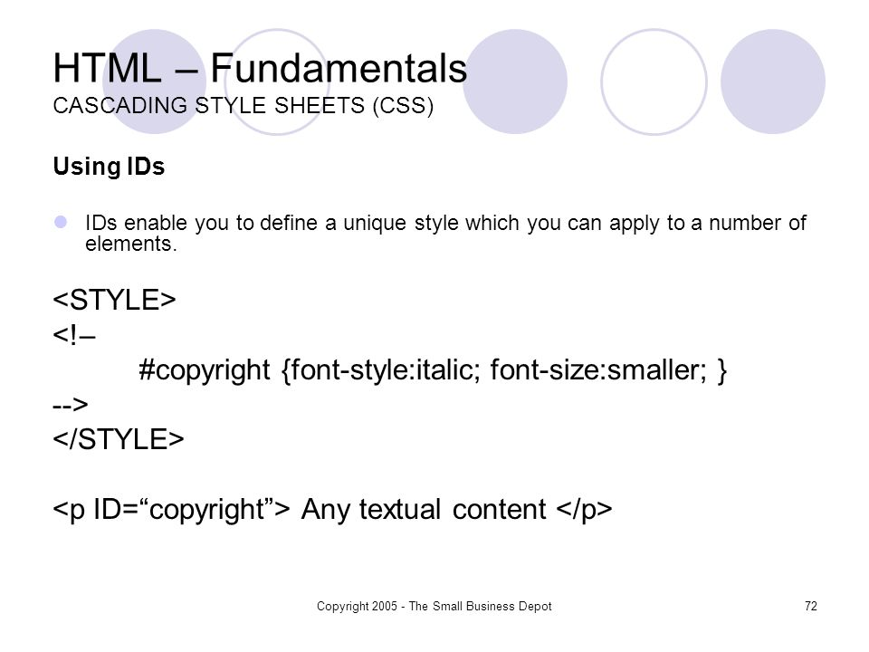 Copyright 2005 - The Small Business Depot72 HTML – Fundamentals CASCADING STYLE SHEETS (CSS) Using IDs IDs enable you to define a unique style which you can apply to a number of elements.