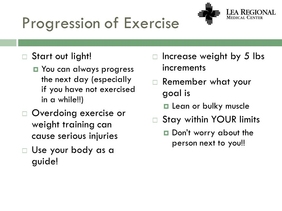 Progression of Exercise Start out light! You can always progress the next day (especially if you have not exercised in a while!!) Overdoing exercise o