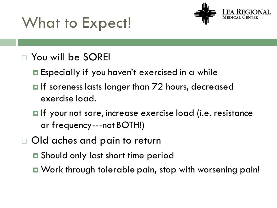 What to Expect! You will be SORE! Especially if you havent exercised in a while If soreness lasts longer than 72 hours, decreased exercise load. If yo