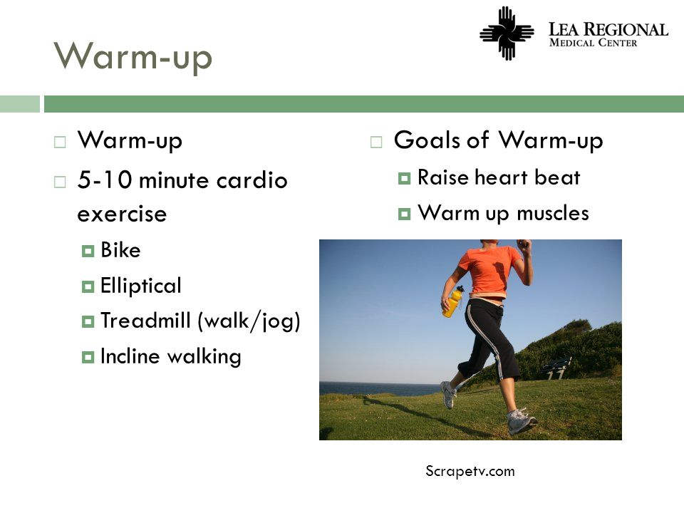 Warm-up 5-10 minute cardio exercise Bike Elliptical Treadmill (walk/jog) Incline walking Goals of Warm-up Raise heart beat Warm up muscles Scrapetv.co