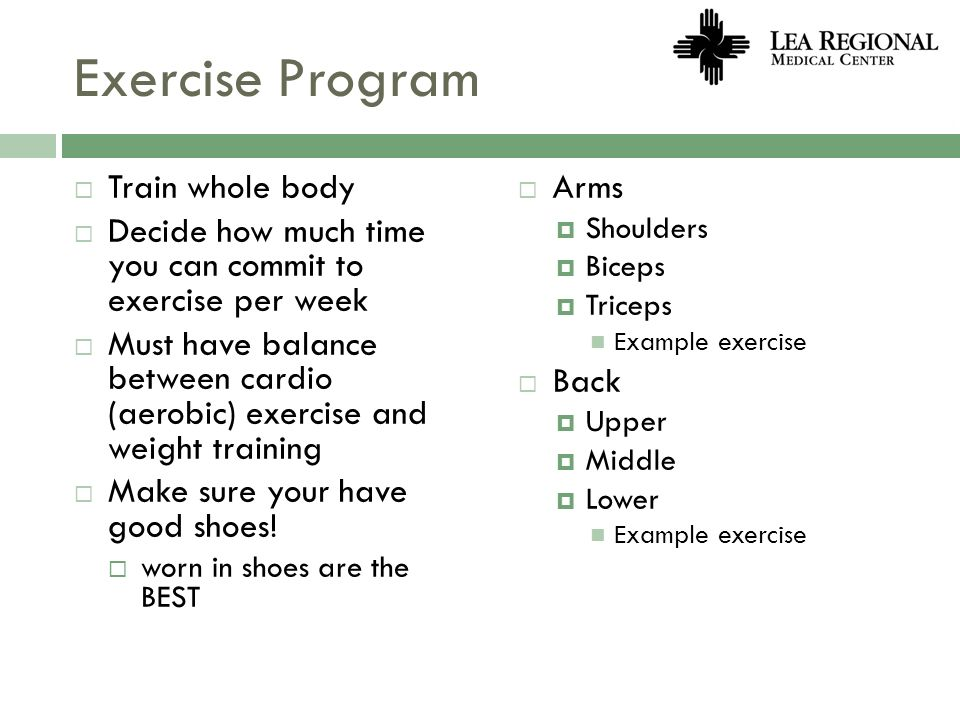 Exercise Program Train whole body Decide how much time you can commit to exercise per week Must have balance between cardio (aerobic) exercise and wei