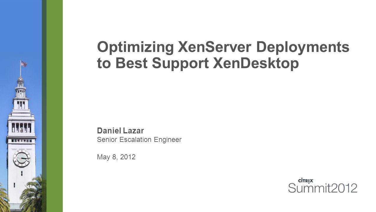 Optimizing XenServer Deployments to Best Support XenDesktop Daniel Lazar Senior Escalation Engineer May 8, 2012
