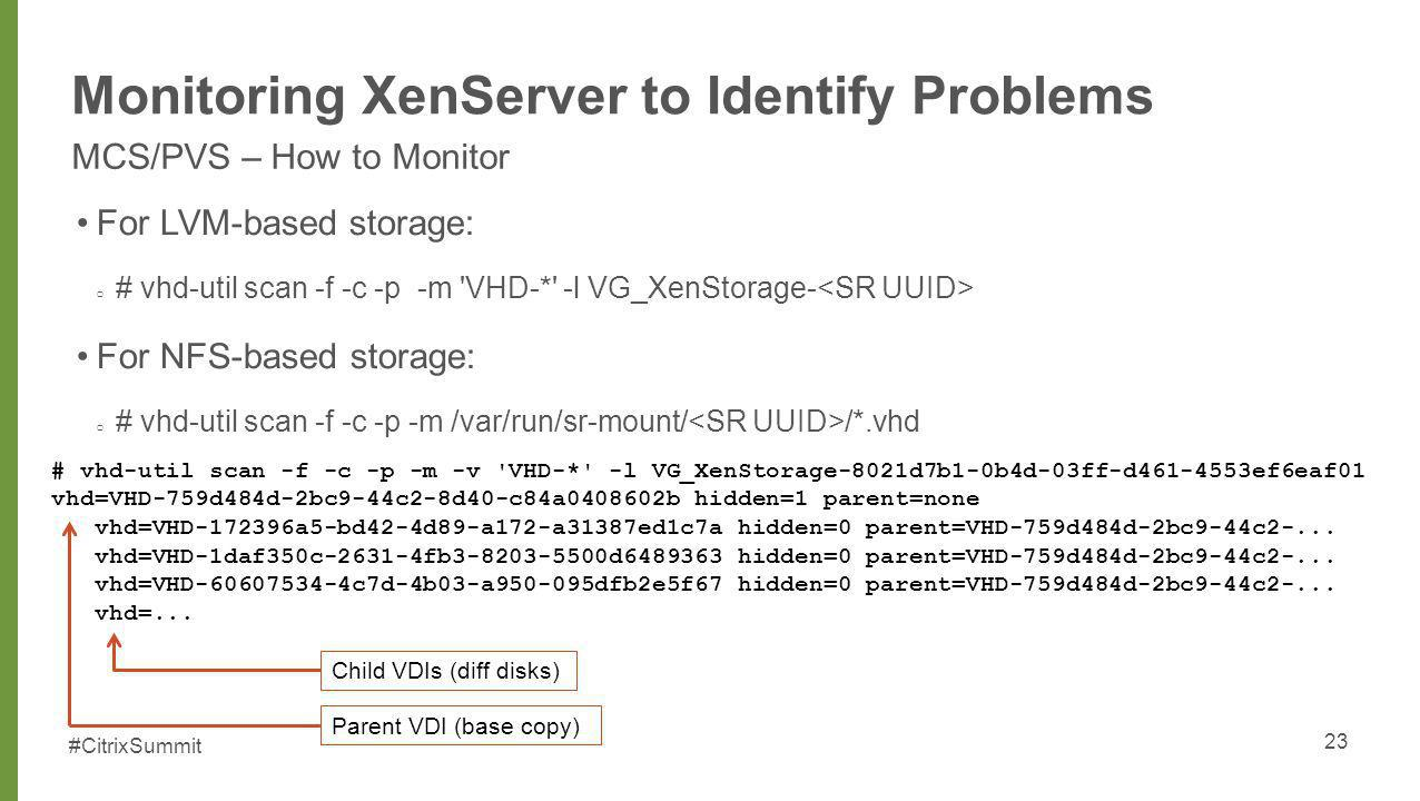 #CitrixSummit Monitoring XenServer to Identify Problems MCS/PVS – How to Monitor For LVM-based storage: # vhd-util scan -f -c -p -m 'VHD-*' -l VG_XenS