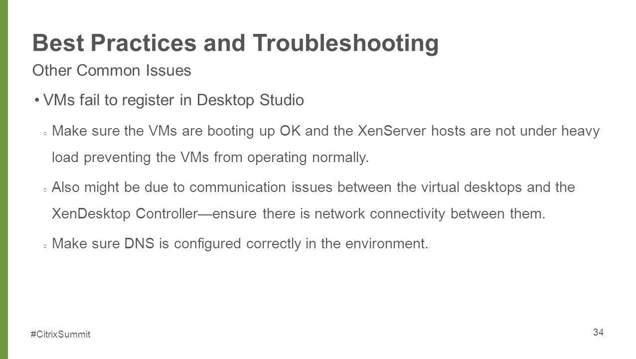 #CitrixSummit Best Practices and Troubleshooting Other Common Issues VMs fail to register in Desktop Studio Make sure the VMs are booting up OK and th