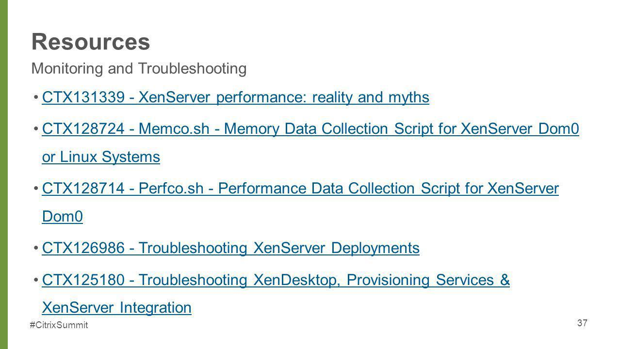 #CitrixSummit Resources Monitoring and Troubleshooting 37 CTX131339 - XenServer performance: reality and myths CTX128724 - Memco.sh - Memory Data Coll
