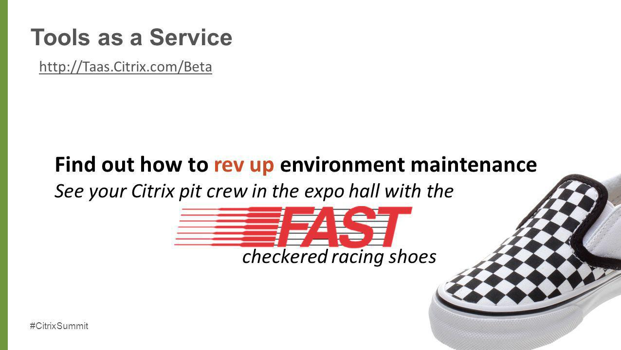 #CitrixSummit 40 Tools as a Service http://Taas.Citrix.com/Beta checkered racing shoes Find out how to rev up environment maintenance See your Citrix