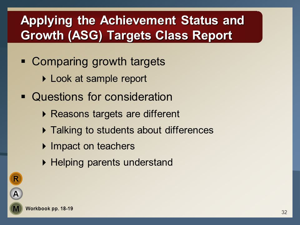 Applying the Achievement Status and Growth (ASG) Targets Class Report Comparing growth targets Look at sample report Questions for consideration Reaso