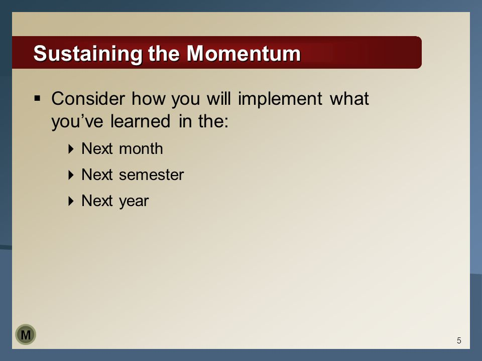 5 Sustaining the Momentum Consider how you will implement what youve learned in the: Next month Next semester Next year M