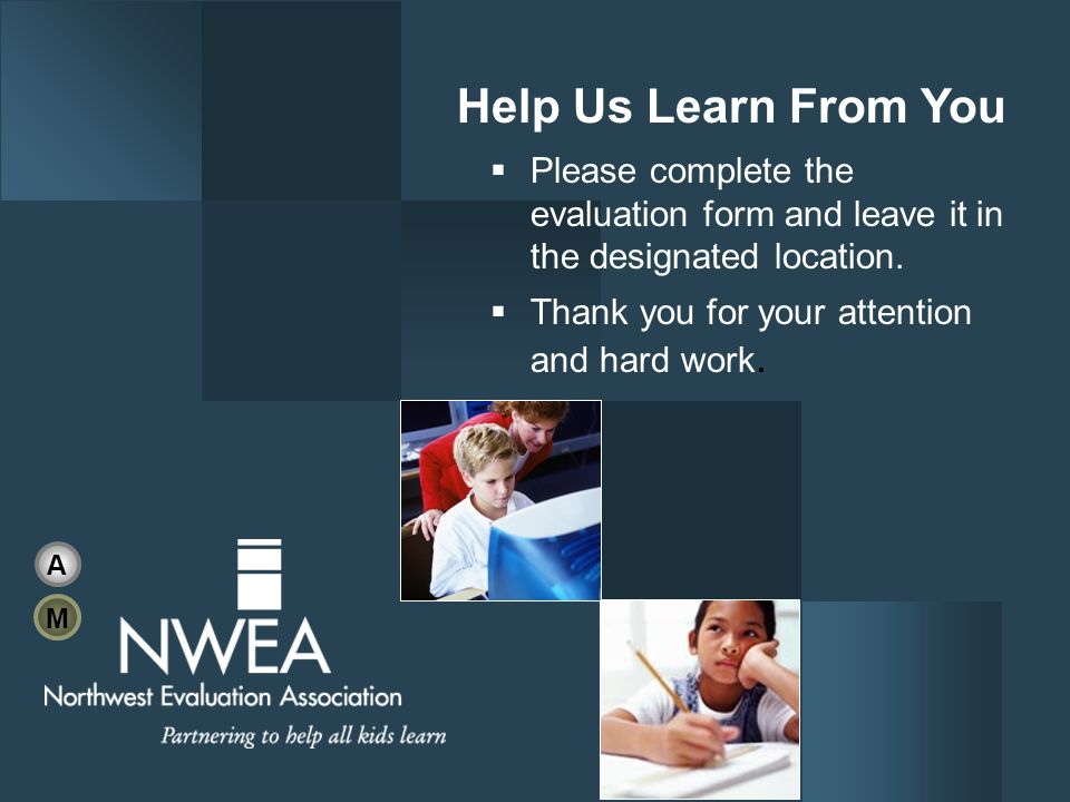 Help Us Learn From You Please complete the evaluation form and leave it in the designated location. Thank you for your attention and hard work. A M