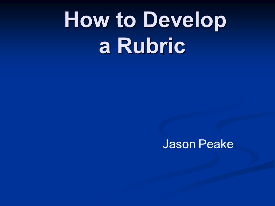 How to Develop a Rubric How to Develop a Rubric Jason Peake