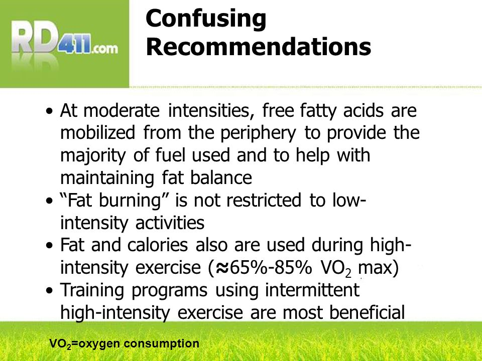 Confusing Recommendations At moderate intensities, free fatty acids are mobilized from the periphery to provide the majority of fuel used and to help with maintaining fat balance Fat burning is not restricted to low- intensity activities Fat and calories also are used during high- intensity exercise (65%-85% VO 2 max) Training programs using intermittent high-intensity exercise are most beneficial VO 2 =oxygen consumption