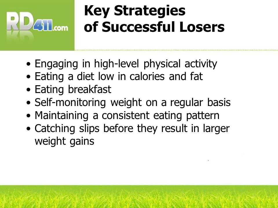 Key Strategies of Successful Losers Engaging in high-level physical activity Eating a diet low in calories and fat Eating breakfast Self-monitoring weight on a regular basis Maintaining a consistent eating pattern Catching slips before they result in larger weight gains