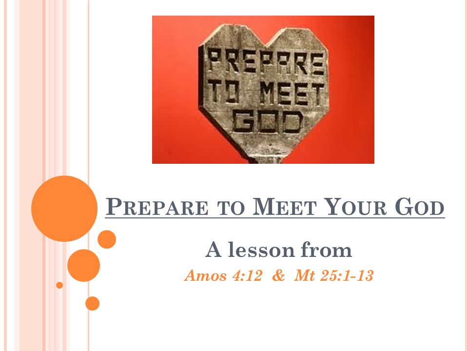 P REPARE TO M EET Y OUR G OD A lesson from Amos 4:12 & Mt 25:1-13
