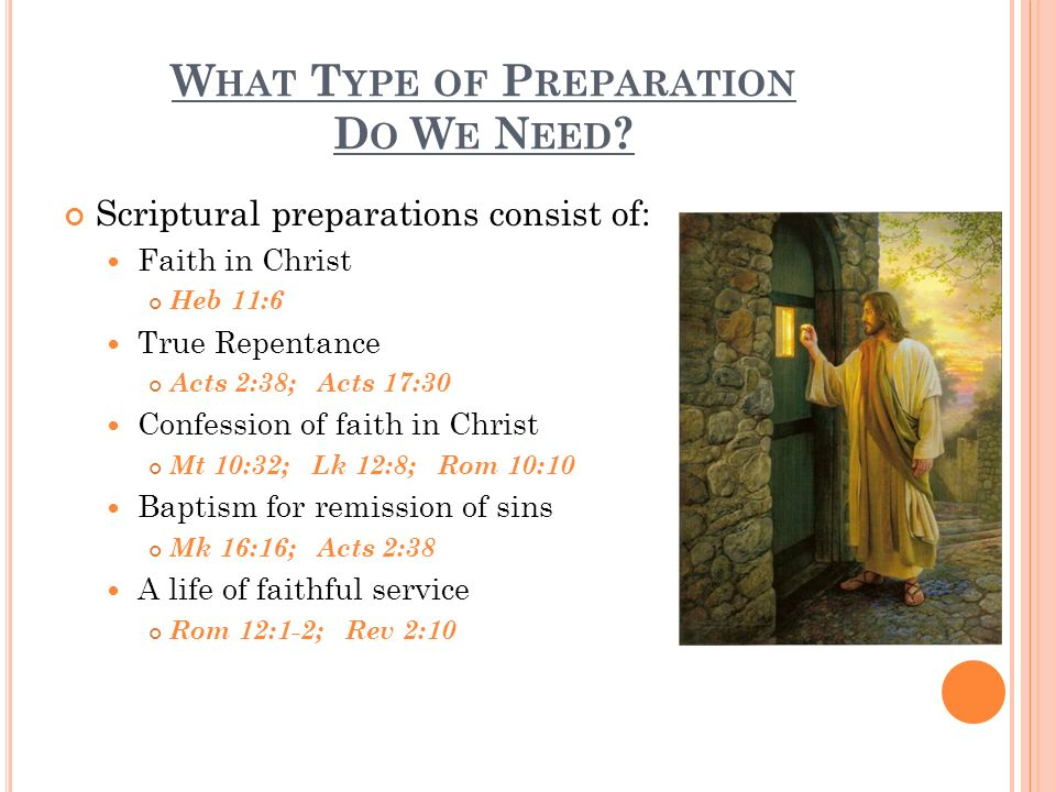 W HAT T YPE OF P REPARATION D O W E N EED ? Scriptural preparations consist of: Faith in Christ Heb 11:6 True Repentance Acts 2:38; Acts 17:30 Confess