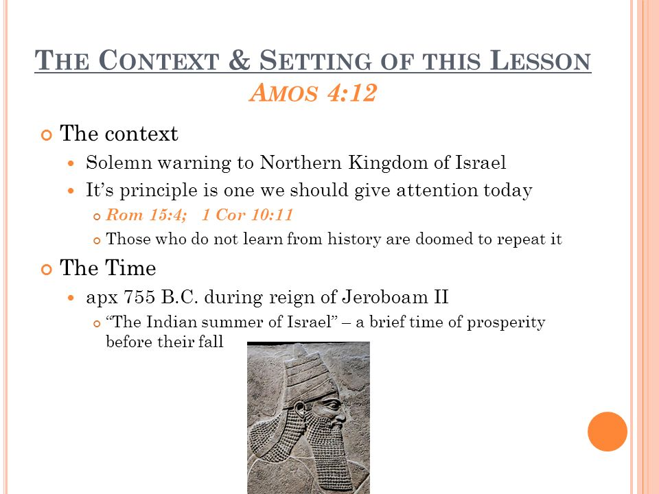 T HE C ONTEXT & S ETTING OF THIS L ESSON The setting Israels material prosperity had not been matched spiritually ( they had forgotten God ) Israel had an outward form of worship which had no influence on their lives ( they were superficial ) God punished Israel in order to bring about their repentance by sending a drought, famine, pestilence & earthquake - Amos 4:6-11 God sent Amos to warn Israel Sadly Assyrians destroyed Israel in 721 B.C.