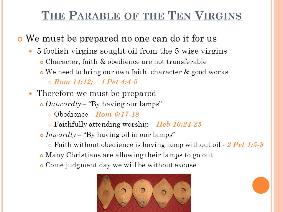 T HE P ARABLE OF THE T EN V IRGINS Be prepared for the Second Coming of Christ The facts of Christs coming Acts 1:9-11; 2 Thes 1:6-9 The second coming will reveal our true character The 10 virgins appeared alike till the bridegroom came Christians appear to be alike, but when Christ comes we will see a separation from the truth & hypocrites Rom 2:16; 1 Cor 4:5; Eccl 12:13-14 There will be no second chances The celebration of the Second Coming will be worth all the hard work and preparation