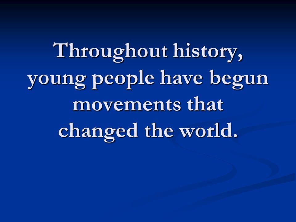 Throughout history, young people have begun movements that changed the world.