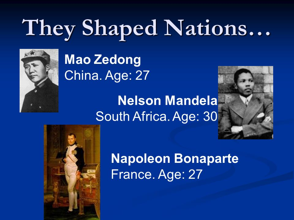 They Shaped Nations… Mao Zedong China. Age: 27 Nelson Mandela South Africa.