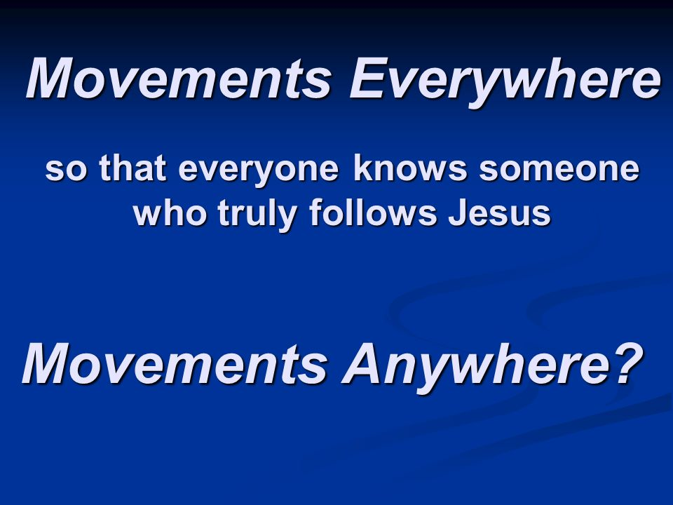 Movements Everywhere Movements Anywhere so that everyone knows someone who truly follows Jesus