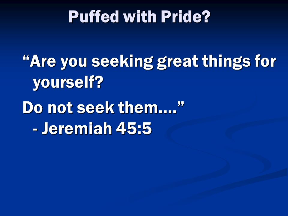 Puffed with Pride Are you seeking great things for yourself Do not seek them…. - Jeremiah 45:5