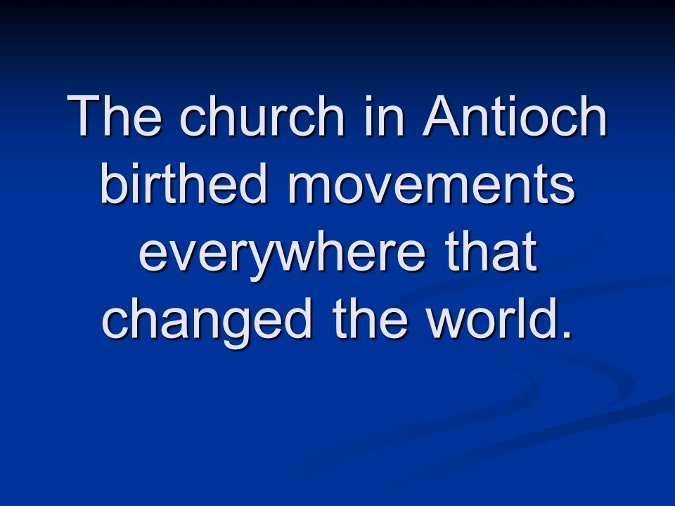 The church in Antioch birthed movements everywhere that changed the world.