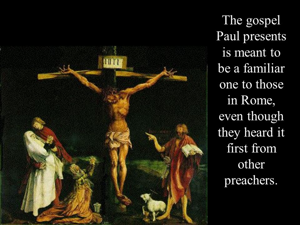 The gospel Paul presents is meant to be a familiar one to those in Rome, even though they heard it first from other preachers.