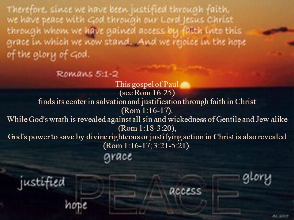 This gospel of Paul (see Rom 16:25) finds its center in salvation and justification through faith in Christ (Rom 1:16-17). While God's wrath is reveal