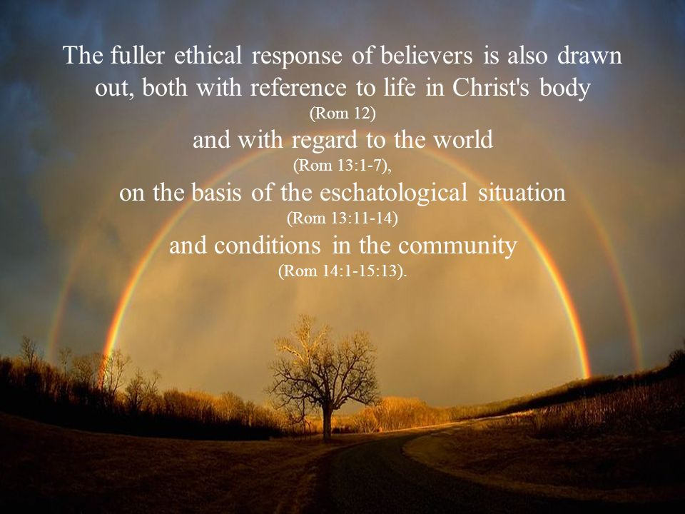 The fuller ethical response of believers is also drawn out, both with reference to life in Christ's body (Rom 12) and with regard to the world (Rom 13