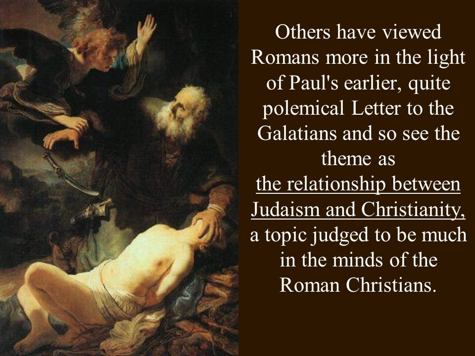 Others have viewed Romans more in the light of Paul's earlier, quite polemical Letter to the Galatians and so see the theme as the relationship betwee
