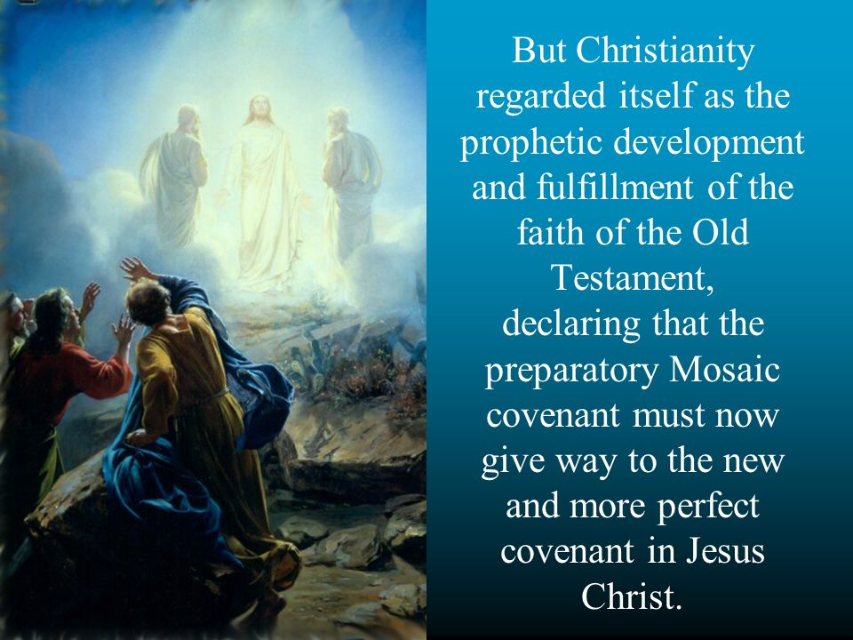 But Christianity regarded itself as the prophetic development and fulfillment of the faith of the Old Testament, declaring that the preparatory Mosaic